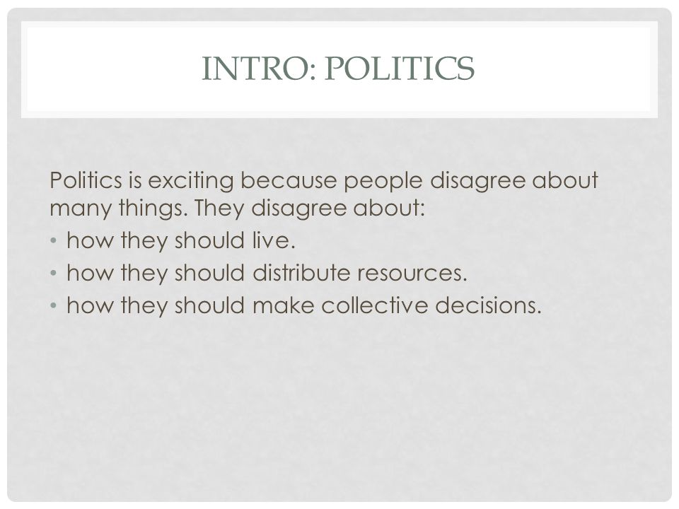 Intro: Politics Politics is exciting because people disagree about many things. They disagree about: