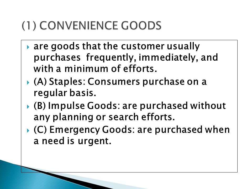 (1) CONVENIENCE GOODS are goods that the customer usually purchases frequently, immediately, and with a minimum of efforts.