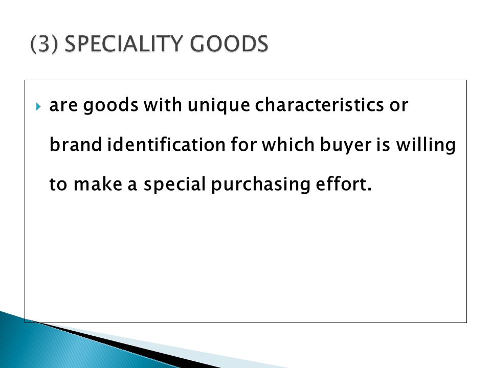 (3) SPECIALITY GOODS are goods with unique characteristics or brand identification for which buyer is willing to make a special purchasing effort.