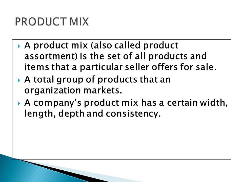 PRODUCT MIX A product mix (also called product assortment) is the set of all products and items that a particular seller offers for sale.