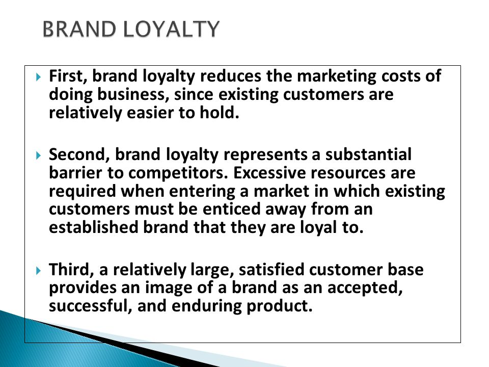 BRAND LOYALTY First, brand loyalty reduces the marketing costs of doing business, since existing customers are relatively easier to hold.