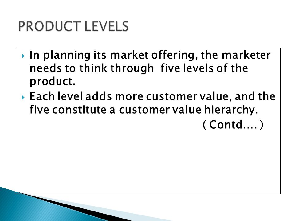 PRODUCT LEVELS In planning its market offering, the marketer needs to think through five levels of the product.