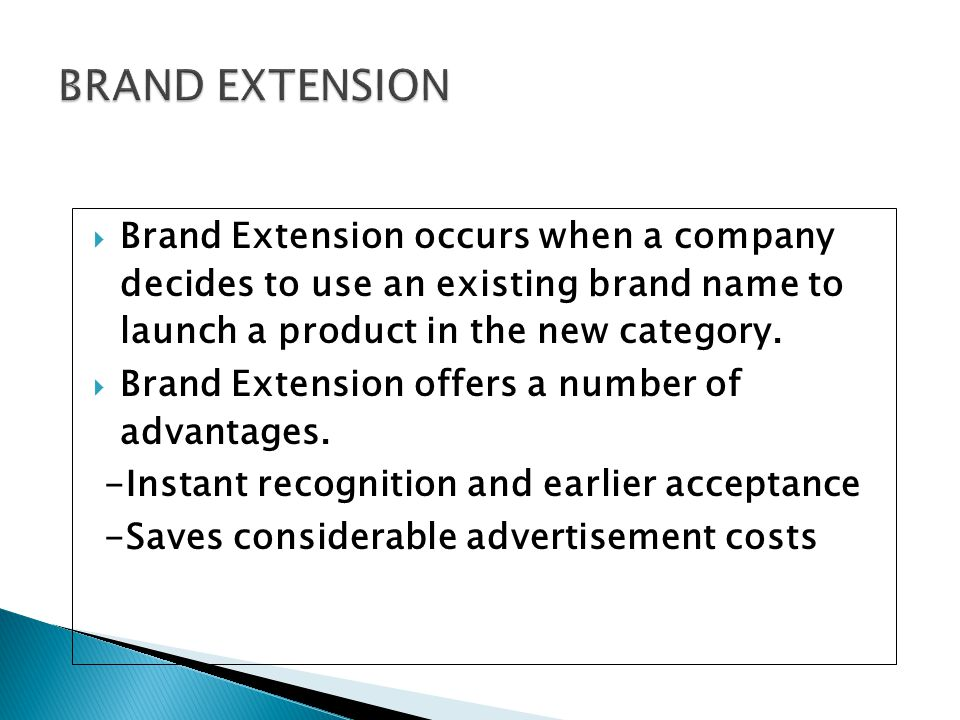 BRAND EXTENSION Brand Extension occurs when a company decides to use an existing brand name to launch a product in the new category.