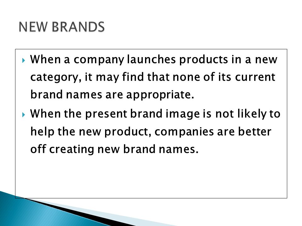 NEW BRANDS When a company launches products in a new category, it may find that none of its current brand names are appropriate.