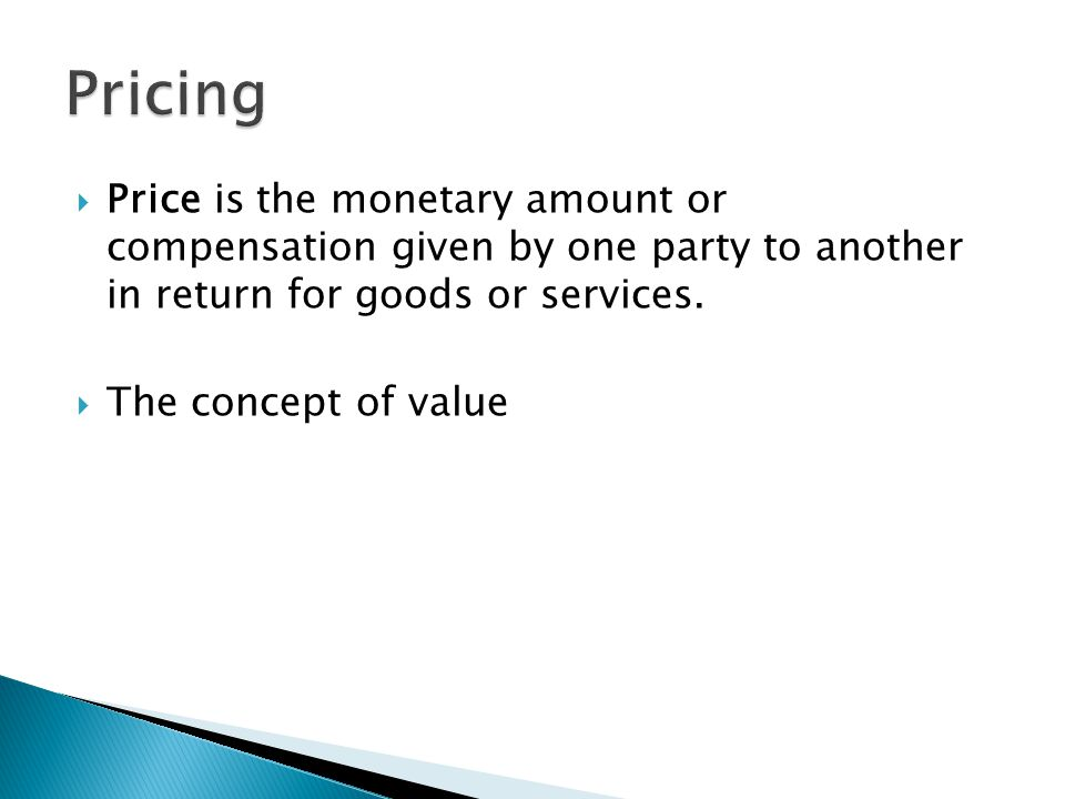 Pricing Price is the monetary amount or compensation given by one party to another in return for goods or services.