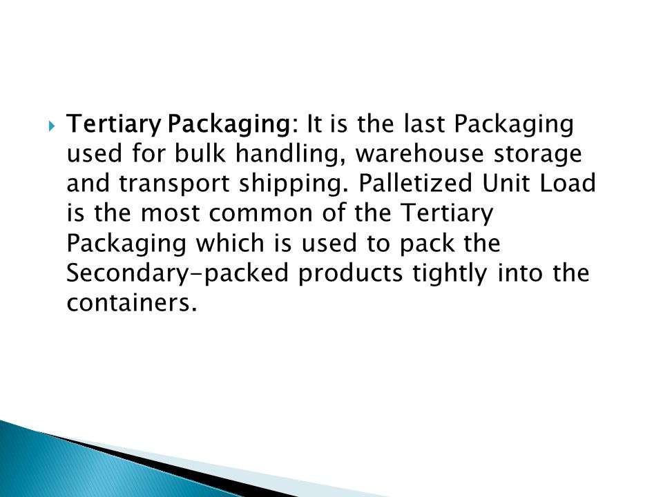 Tertiary Packaging: It is the last Packaging used for bulk handling, warehouse storage and transport shipping.