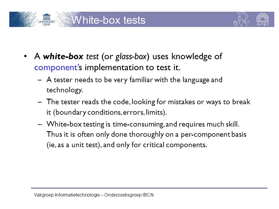 White-box tests A white-box test (or glass-box) uses knowledge of component's implementation to test it.