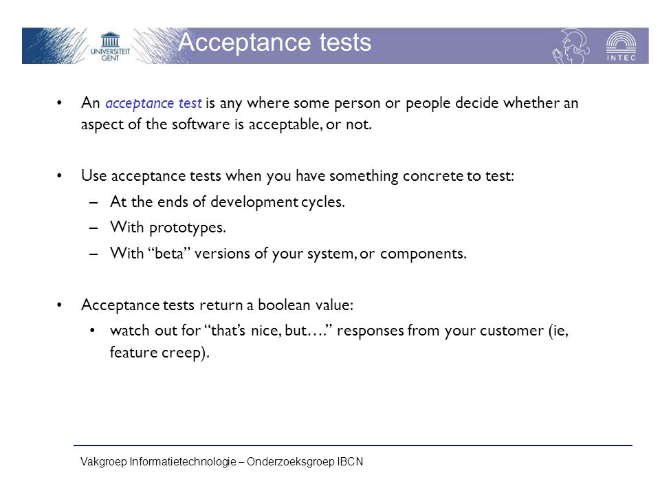 Acceptance tests An acceptance test is any where some person or people decide whether an aspect of the software is acceptable, or not.