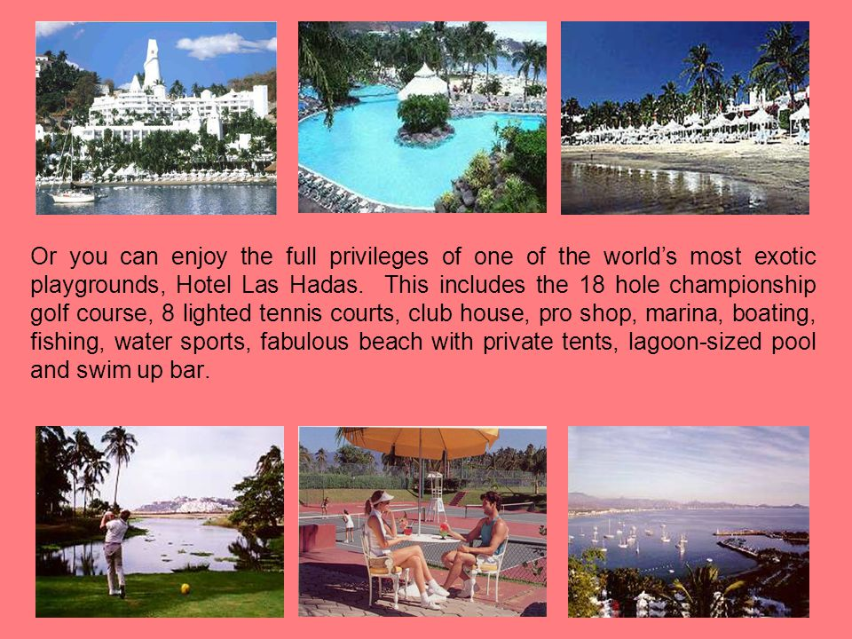 Or you can enjoy the full privileges of one of the world's most exotic playgrounds, Hotel Las Hadas.