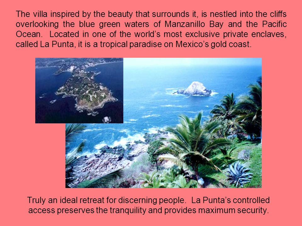 The villa inspired by the beauty that surrounds it, is nestled into the cliffs overlooking the blue green waters of Manzanillo Bay and the Pacific Ocean. Located in one of the world's most exclusive private enclaves, called La Punta, it is a tropical paradise on Mexico's gold coast.