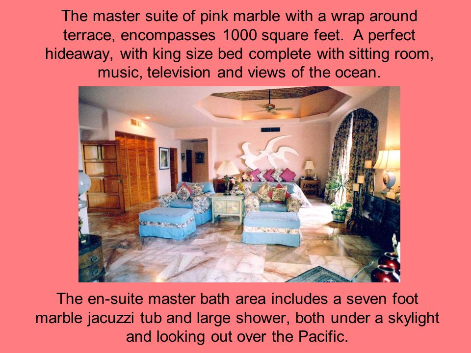 The master suite of pink marble with a wrap around terrace, encompasses 1000 square feet. A perfect hideaway, with king size bed complete with sitting room, music, television and views of the ocean.