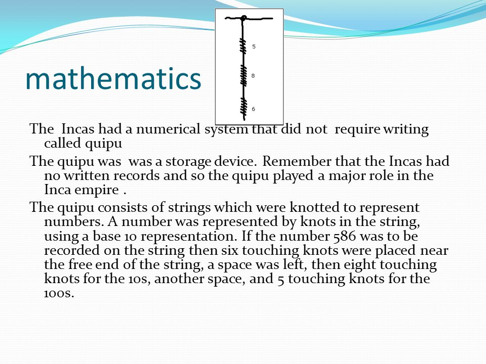 mathematics The Incas had a numerical system that did not require writing called quipu.