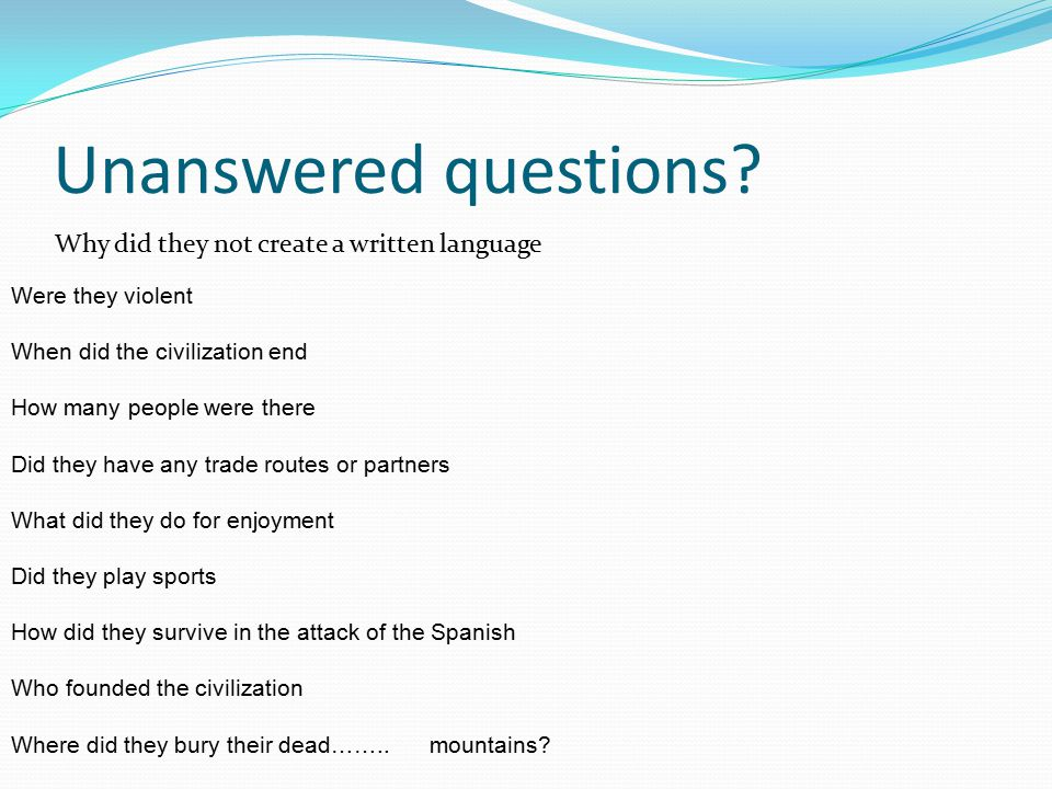 Unanswered questions Why did they not create a written language