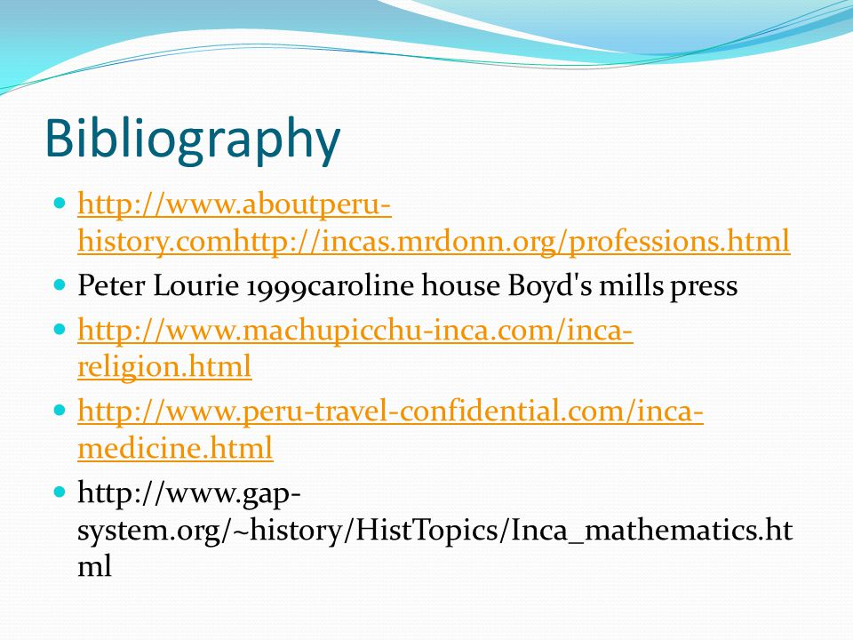 Bibliography http://www.aboutperu-history.comhttp://incas.mrdonn.org/professions.html. Peter Lourie 1999caroline house Boyd s mills press.
