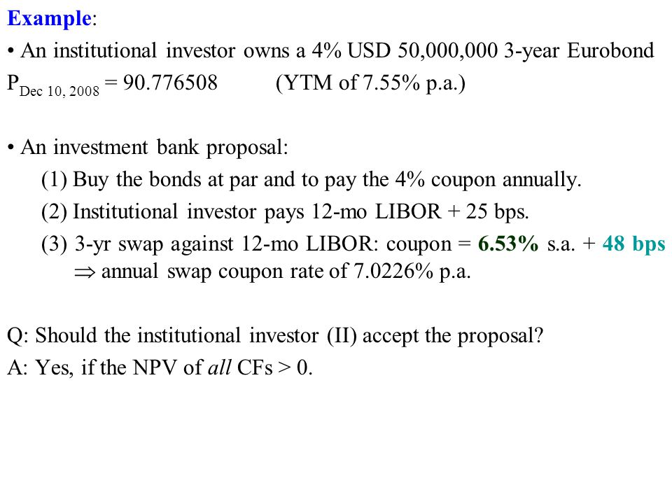 Example: • An institutional investor owns a 4% USD 50,000,000 3-year Eurobond. PDec 10, 2008 = 90.776508 (YTM of 7.55% p.a.)