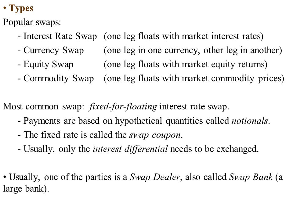 Types Popular swaps: - Interest Rate Swap (one leg floats with market interest rates)