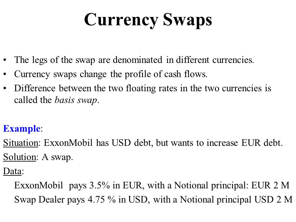 Currency Swaps The legs of the swap are denominated in different currencies. Currency swaps change the profile of cash flows.