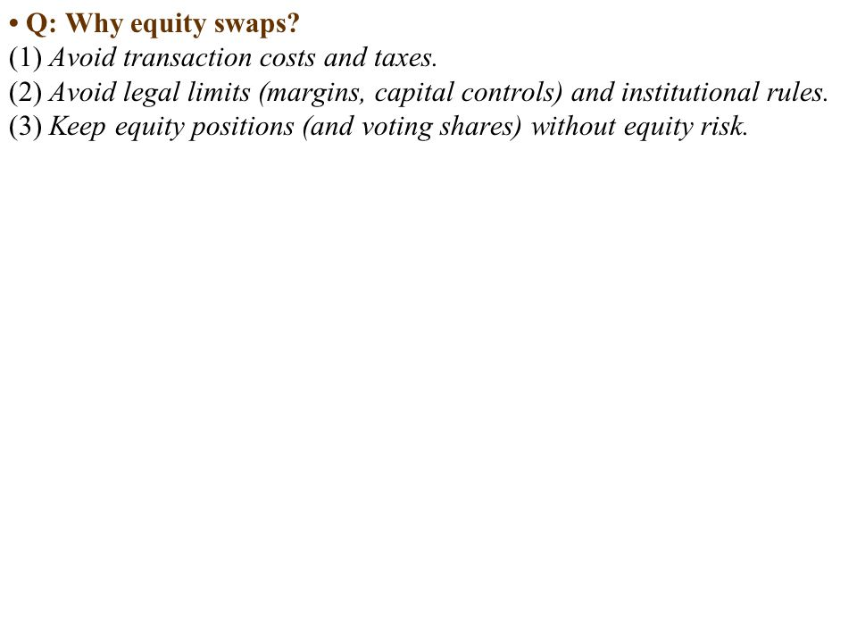 • Q: Why equity swaps (1) Avoid transaction costs and taxes. (2) Avoid legal limits (margins, capital controls) and institutional rules.