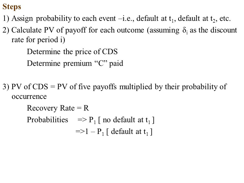 Steps 1) Assign probability to each event –i.e., default at t1, default at t2, etc.