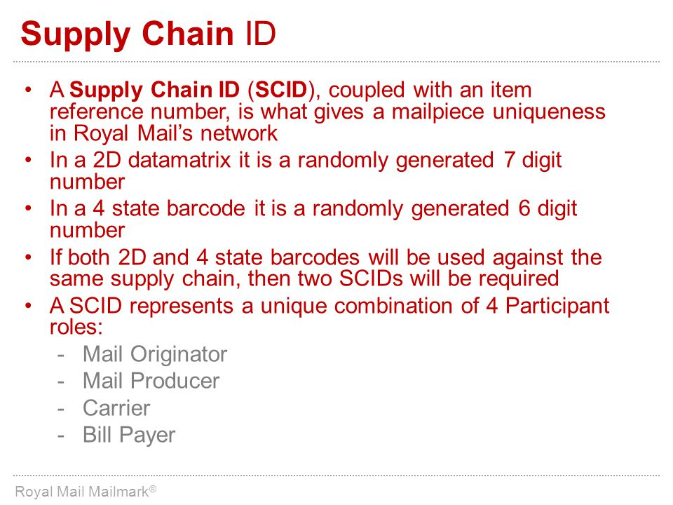 Supply Chain ID A Supply Chain ID (SCID), coupled with an item reference number, is what gives a mailpiece uniqueness in Royal Mail's network.