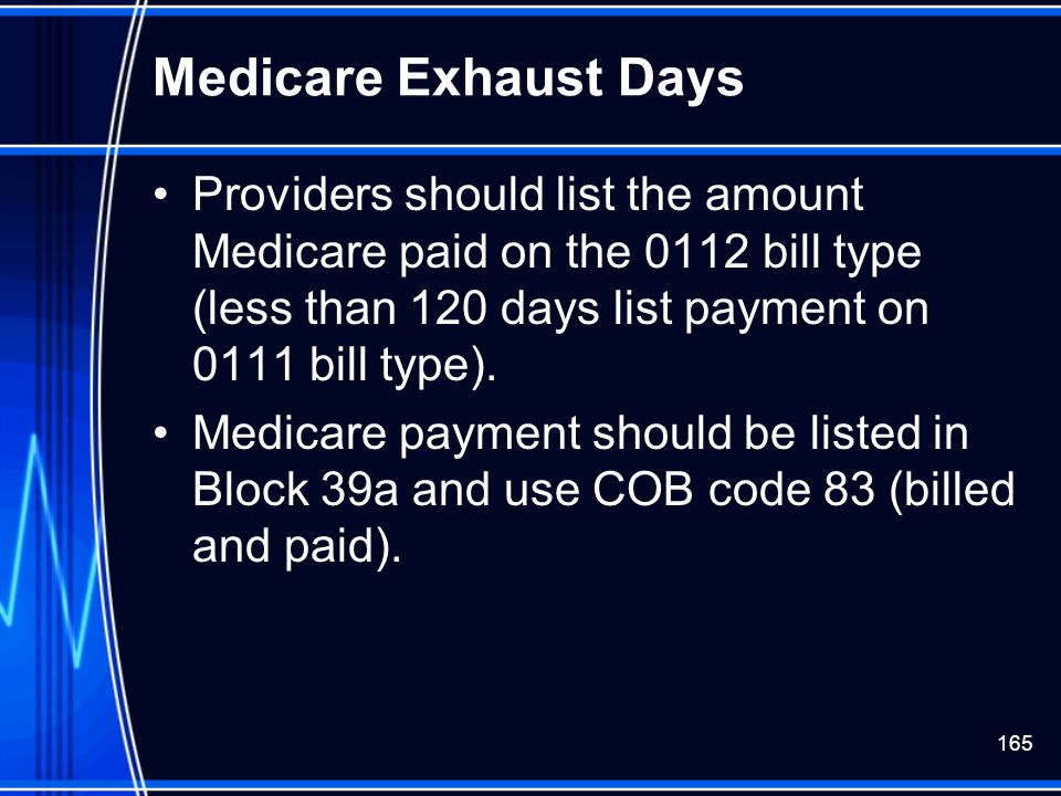 Medicare Exhaust Days Providers should list the amount Medicare paid on the 0112 bill type (less than 120 days list payment on 0111 bill type).