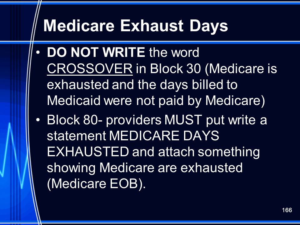 Medicare Exhaust Days DO NOT WRITE the word CROSSOVER in Block 30 (Medicare is exhausted and the days billed to Medicaid were not paid by Medicare)