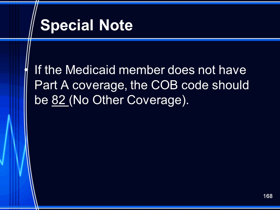 Special Note If the Medicaid member does not have Part A coverage, the COB code should be 82 (No Other Coverage).
