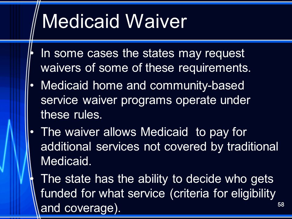 Medicaid Waiver In some cases the states may request waivers of some of these requirements.