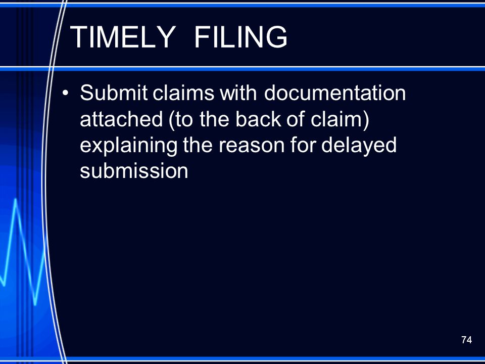 TIMELY FILING Submit claims with documentation attached (to the back of claim) explaining the reason for delayed submission.