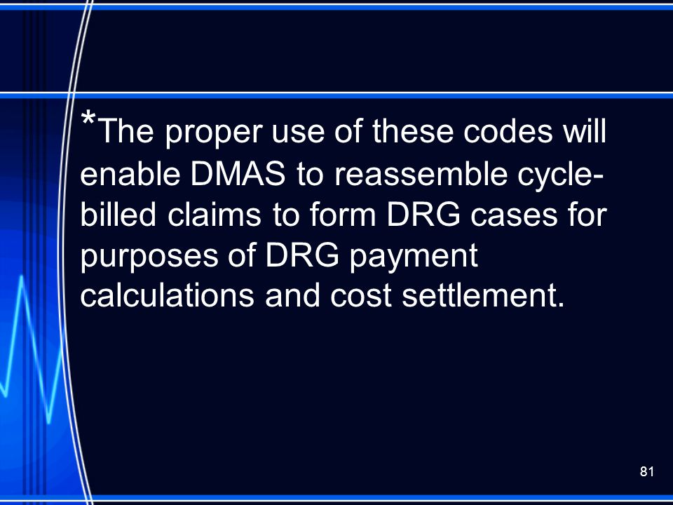 *The proper use of these codes will enable DMAS to reassemble cycle-billed claims to form DRG cases for purposes of DRG payment calculations and cost settlement.