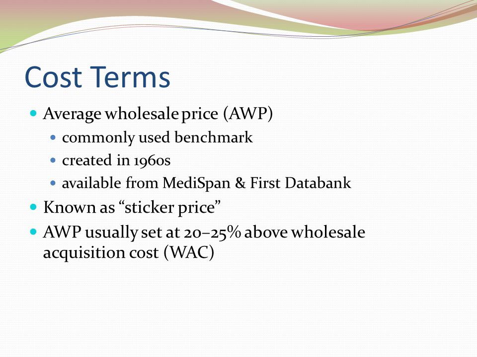 Cost Terms Average wholesale price (AWP) Known as sticker price
