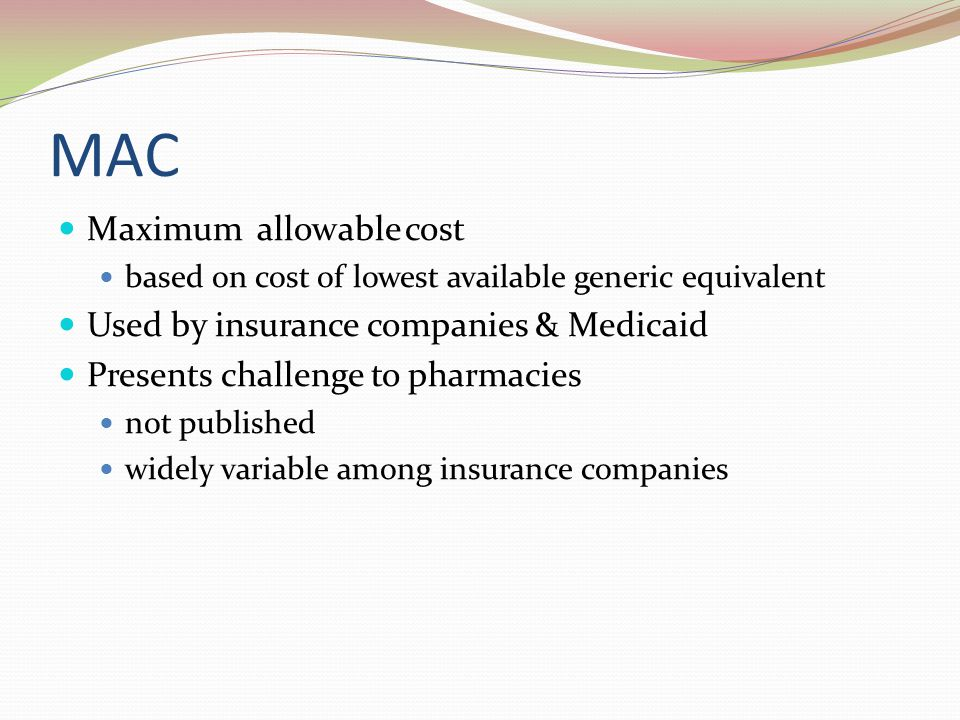 MAC Maximum allowable cost Used by insurance companies & Medicaid