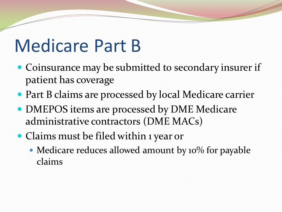 Medicare Part B Coinsurance may be submitted to secondary insurer if patient has coverage. Part B claims are processed by local Medicare carrier.