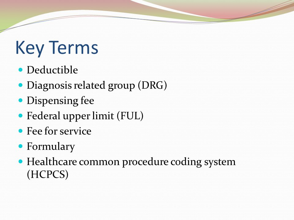 Key Terms Deductible Diagnosis related group (DRG) Dispensing fee