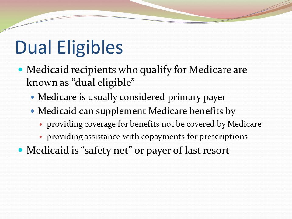 Dual Eligibles Medicaid recipients who qualify for Medicare are known as dual eligible Medicare is usually considered primary payer.