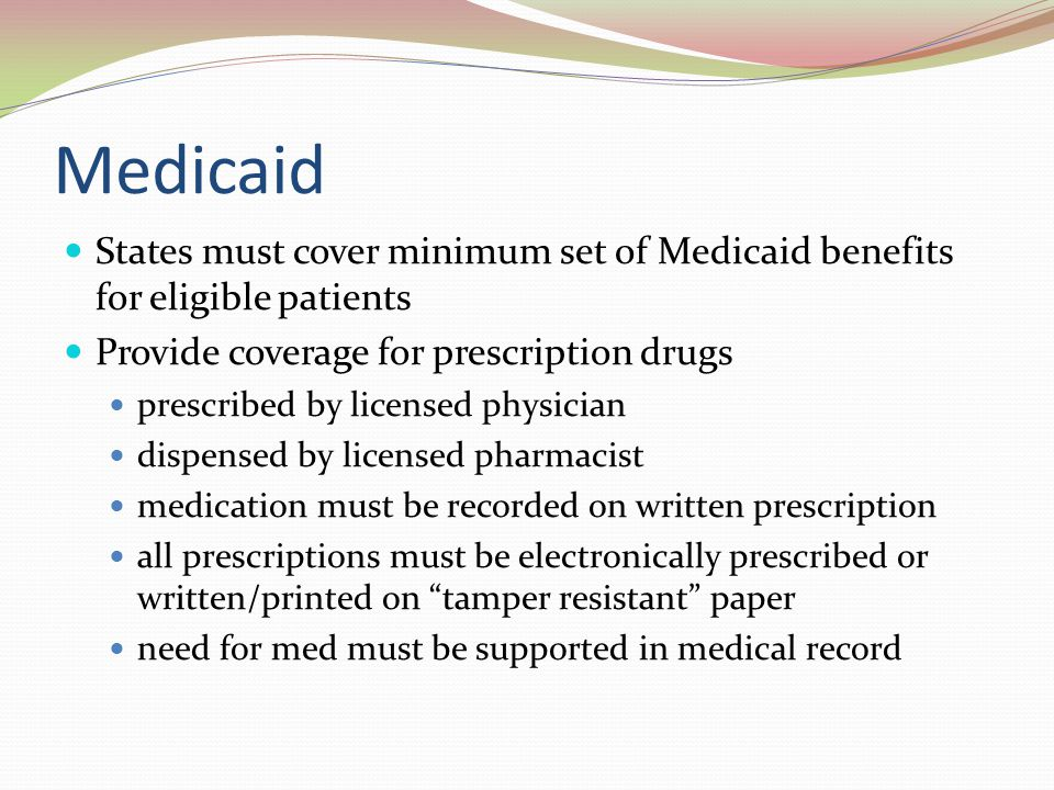 Medicaid States must cover minimum set of Medicaid benefits for eligible patients. Provide coverage for prescription drugs.
