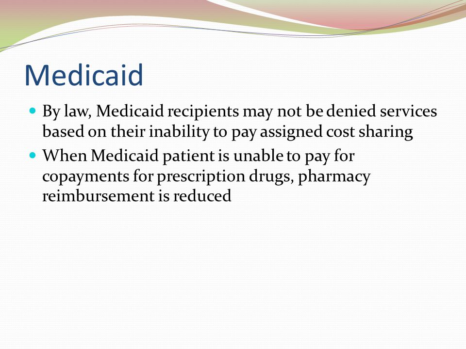 Medicaid By law, Medicaid recipients may not be denied services based on their inability to pay assigned cost sharing.