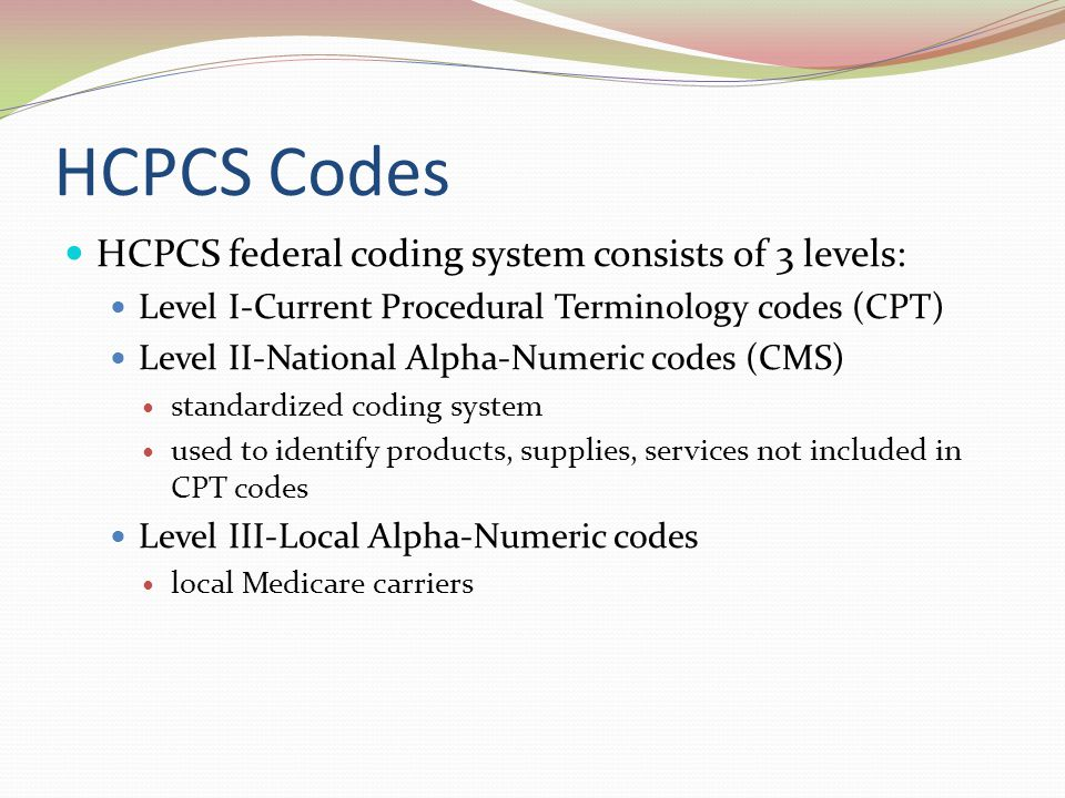 HCPCS Codes HCPCS federal coding system consists of 3 levels: