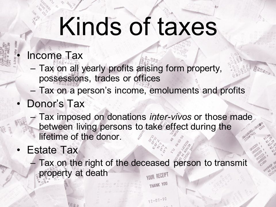 Kinds of taxes Income Tax Donor's Tax Estate Tax