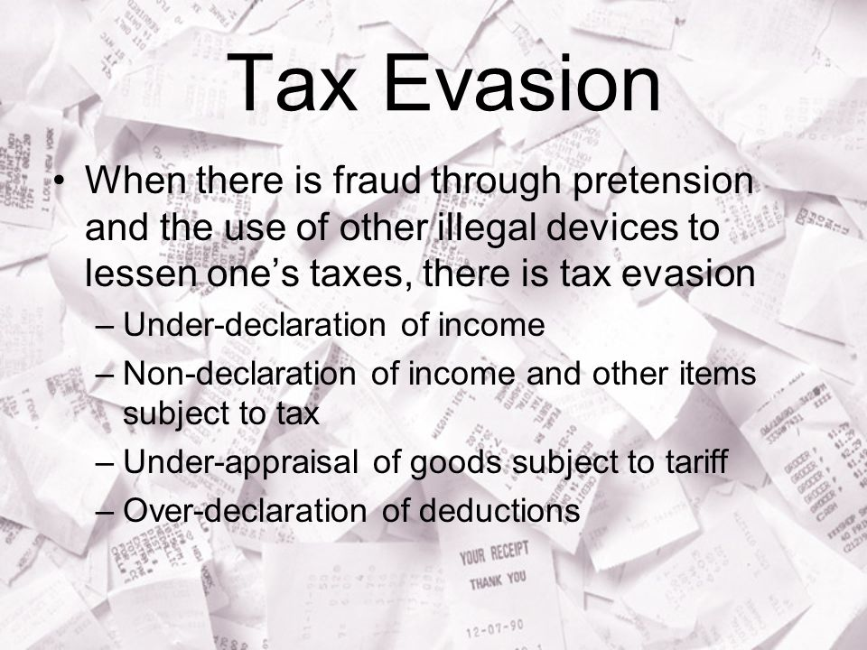 Tax Evasion When there is fraud through pretension and the use of other illegal devices to lessen one's taxes, there is tax evasion.