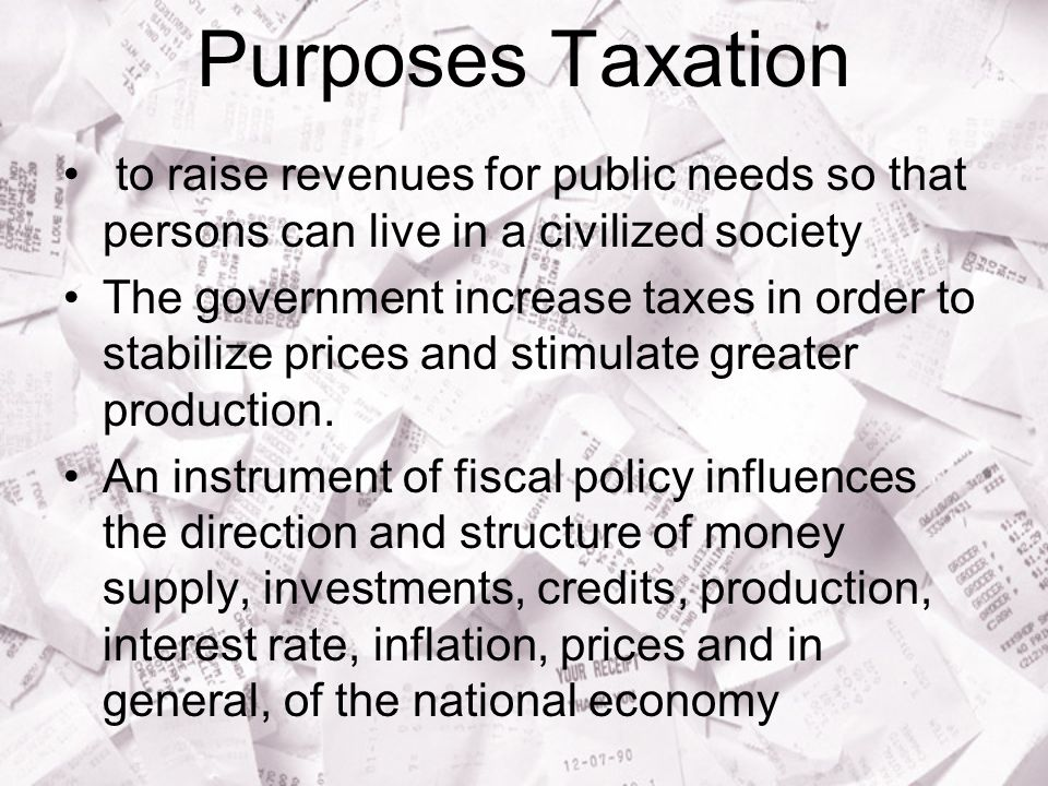Purposes Taxation to raise revenues for public needs so that persons can live in a civilized society.