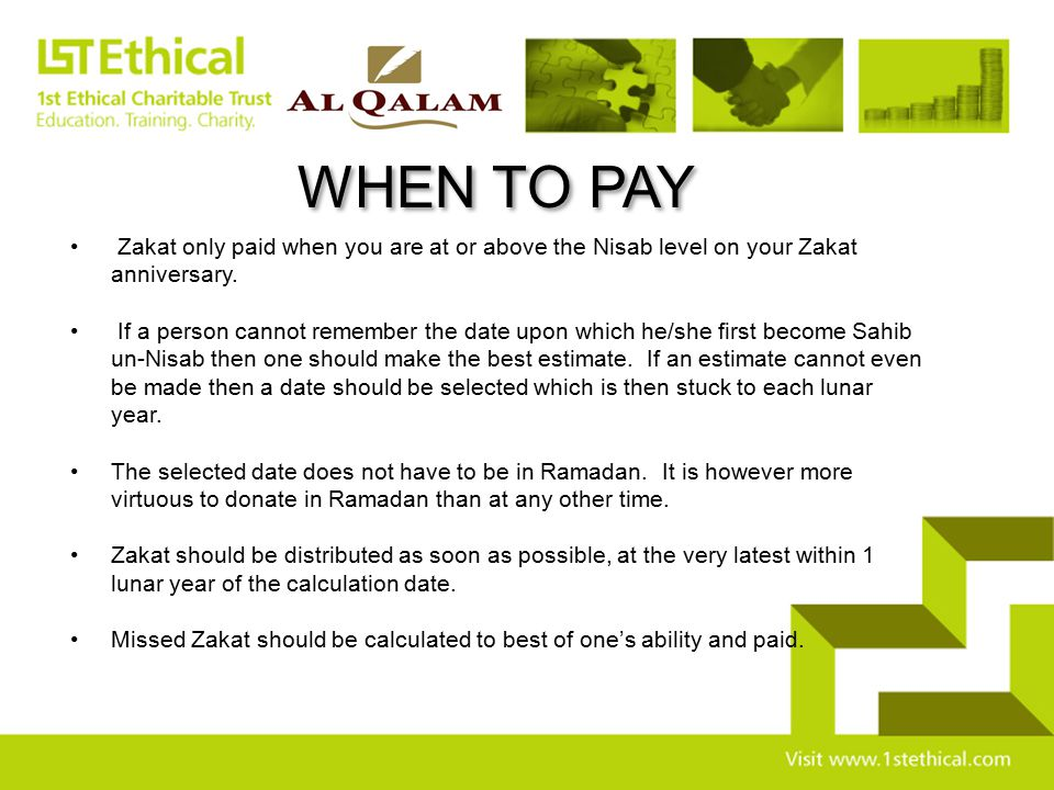 WHEN TO PAY Zakat only paid when you are at or above the Nisab level on your Zakat anniversary.