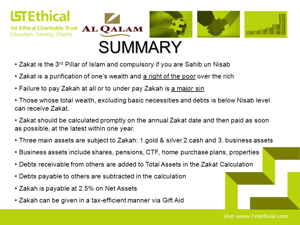 SUMMARY Zakat is the 3rd Pillar of Islam and compulsory if you are Sahib un Nisab.