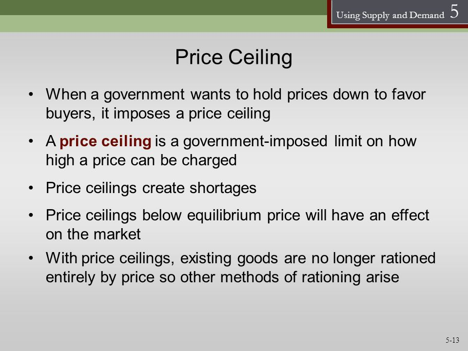 Price Ceiling When a government wants to hold prices down to favor buyers, it imposes a price ceiling.