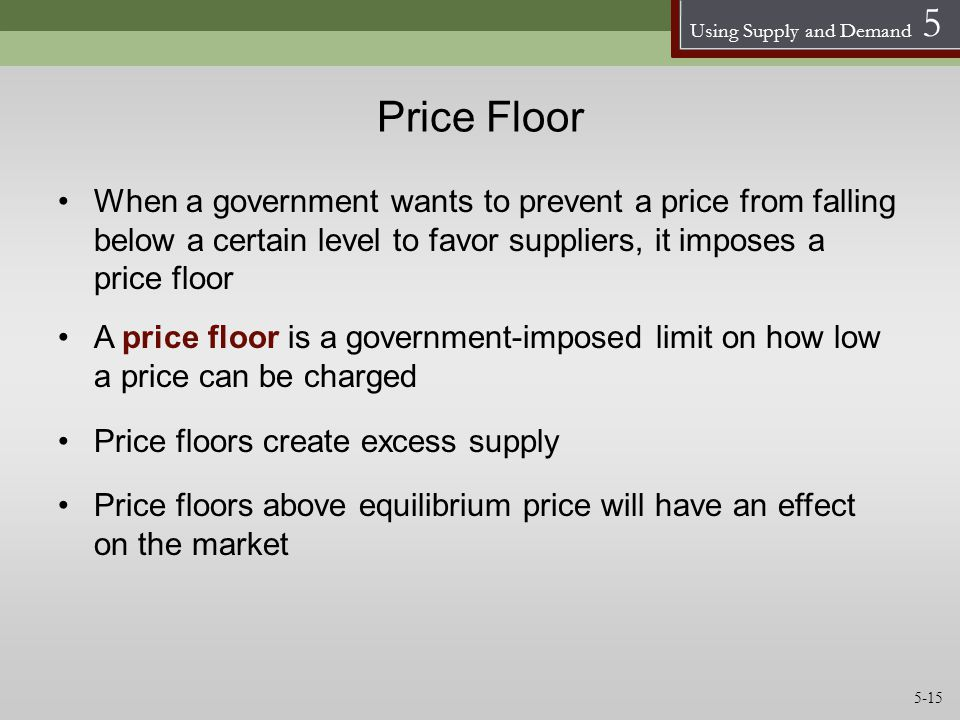 Price Floor When a government wants to prevent a price from falling below a certain level to favor suppliers, it imposes a price floor.