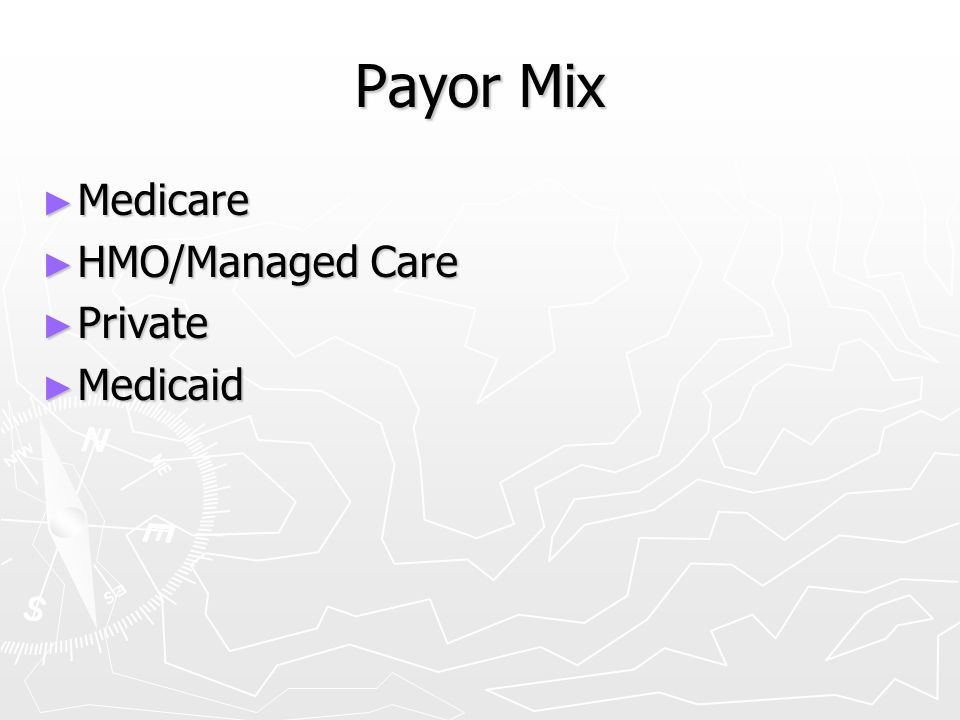 Payor Mix Medicare HMO/Managed Care Private Medicaid