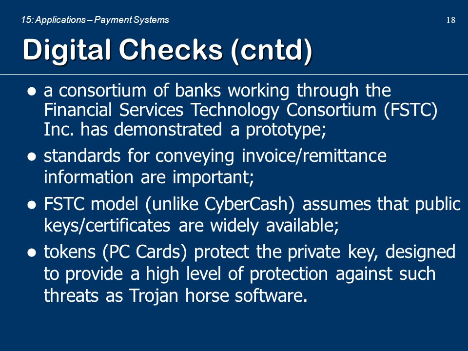 Digital Checks (cntd) a consortium of banks working through the Financial Services Technology Consortium (FSTC) Inc. has demonstrated a prototype;