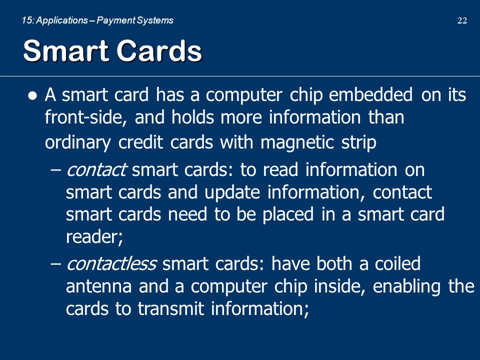 Smart Cards A smart card has a computer chip embedded on its front-side, and holds more information than ordinary credit cards with magnetic strip.