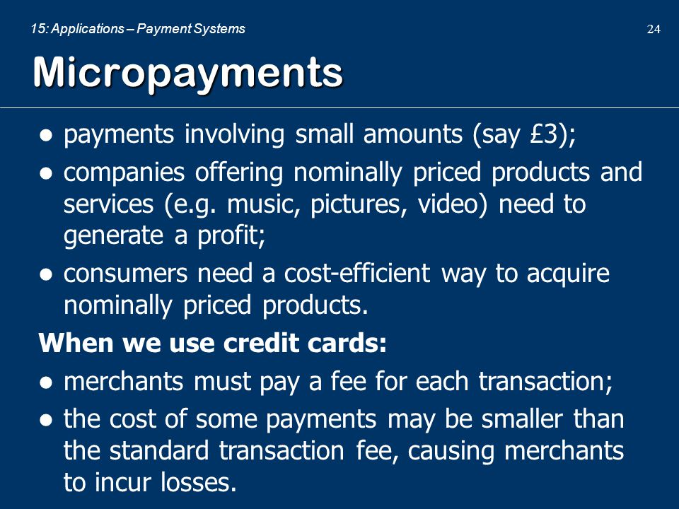 Micropayments payments involving small amounts (say £3);