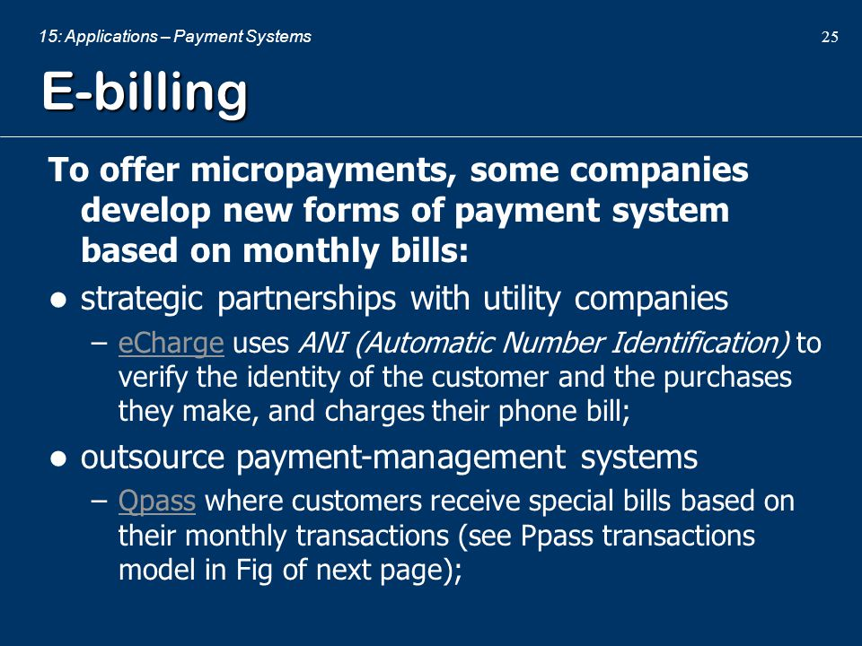 E-billing To offer micropayments, some companies develop new forms of payment system based on monthly bills: